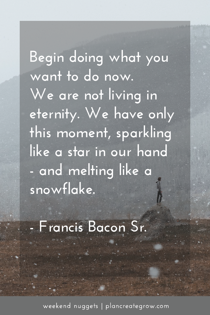 """""""Begin doing what you want to do now. We are not living in eternity. We have only this moment, sparkling like a star in our hand - and melting like a snowflake."""" - Francis Bacon Sr.    This image forms part of a series called Weekend Nuggets - a collection of quotes and ideas curated to delight and inspire - shared each weekend. For more, visit plancreategrow.com/weekend-nuggets."""