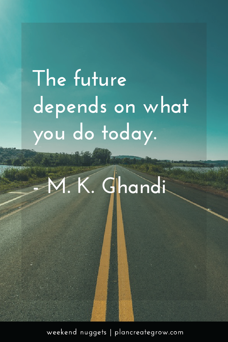 """""""The future depends on what you do today."""" - M. K. Ghandi  This image forms part of a series called Weekend Nuggets - a collection of quotes and ideas curated to delight and inspire - shared each weekend. For more, visit plancreategrow.com/weekend-nuggets."""