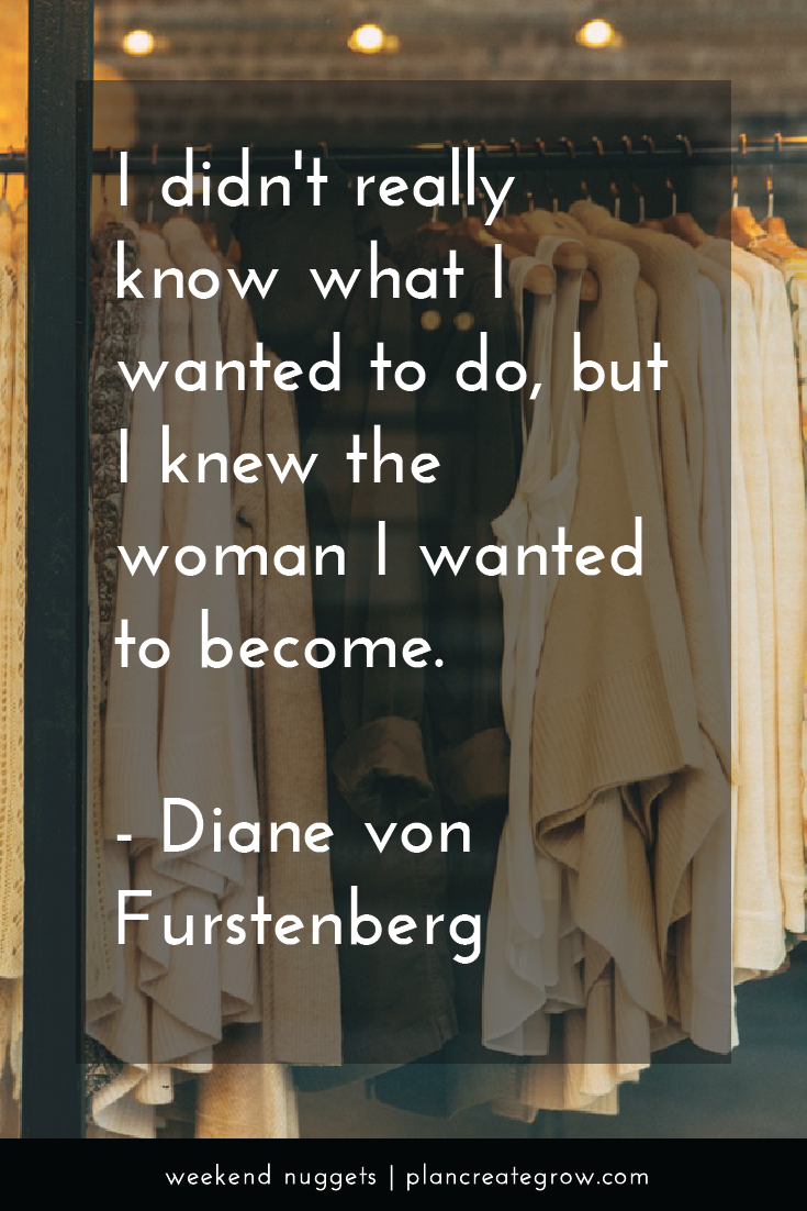 """""""I didn't really know what I wanted to do, but I knew the woman I wanted to become."""" - Diane von Furstenberg  This image forms part of a series called Weekend Nuggets - a collection of quotes and ideas curated to delight and inspire - shared each weekend. For more, visit plancreategrow.com/weekend-nuggets."""