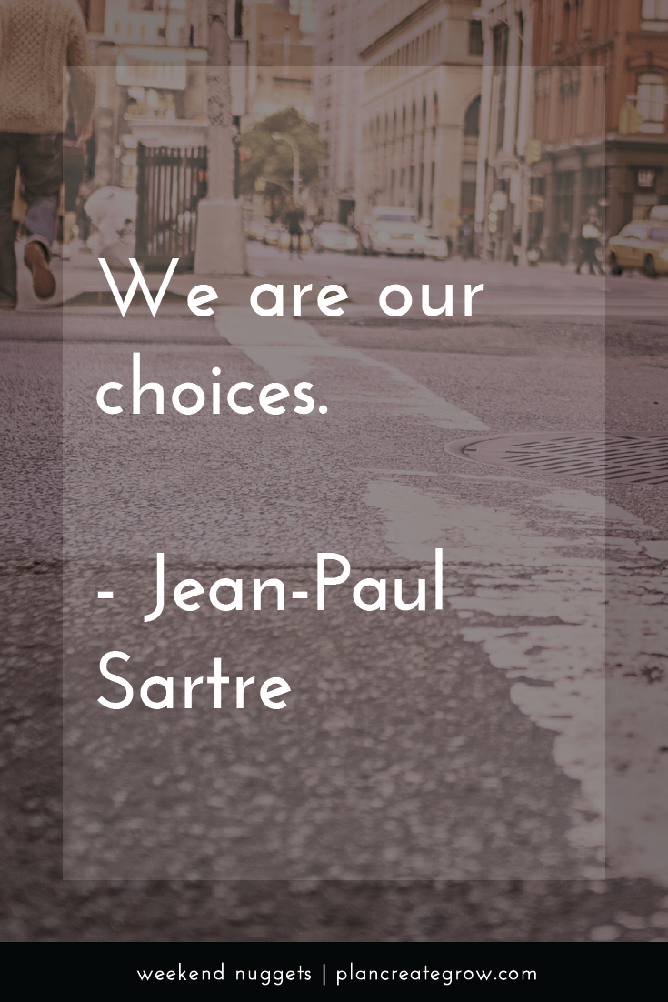 """""""We are our choices."""" - Jean-Paul Sartre  This image forms part of a series called Weekend Nuggets - a collection of quotes and ideas curated to delight and inspire - shared each weekend. For more, visit plancreategrow.com/weekend-nuggets."""