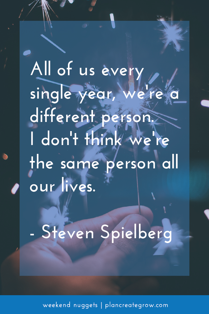 """""""All of us every single year, we're a different person. I don't think we're the same person all our lives."""" - Stephen Spielberg  This image forms part of a series called Weekend Nuggets - a collection of quotes and ideas curated to delight and inspire - shared each weekend. For more, visit plancreategrow.com/weekend-nuggets."""