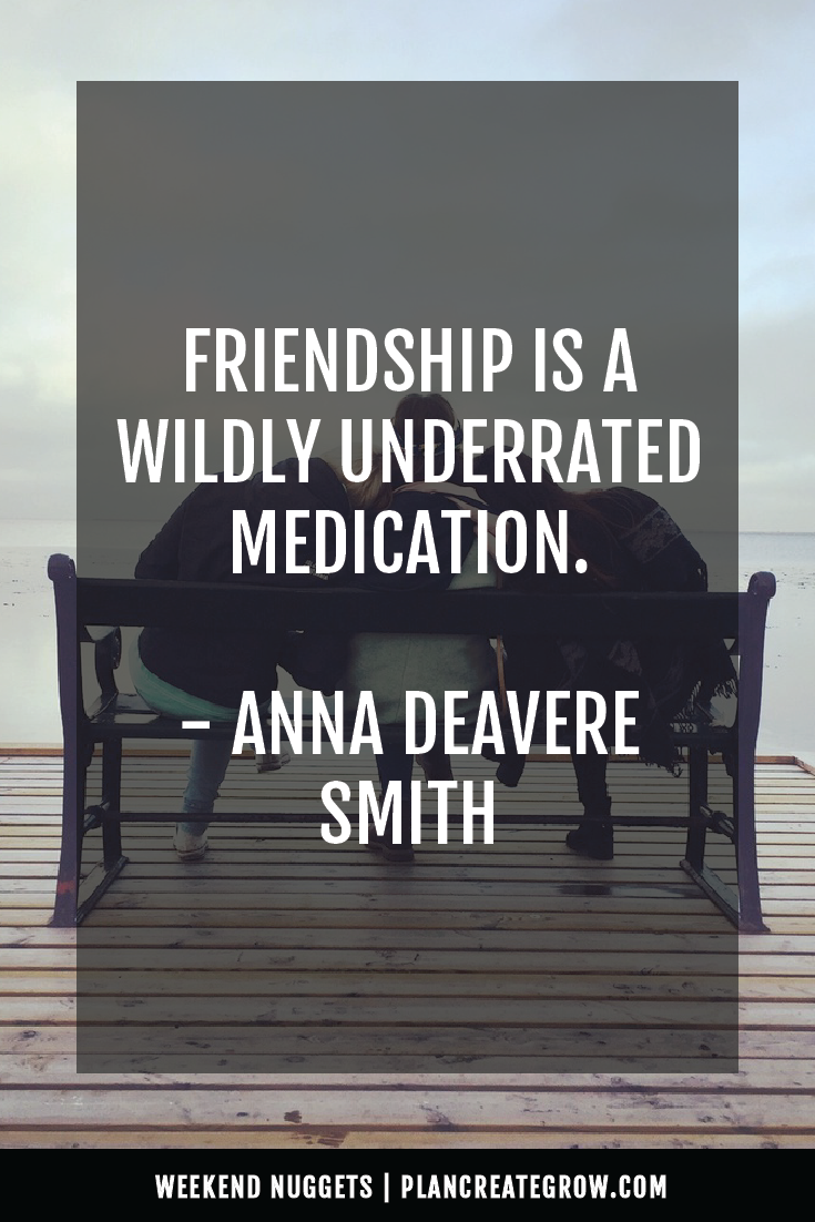 """""""Friendship is a wildly underrated medication."""" - Anna Deveare Smith  This image forms part of a series called Weekend Nuggets - a collection of quotes and ideas curated to delight and inspire - shared each weekend. For more, visit plancreategrow.com/weekend-nuggets."""