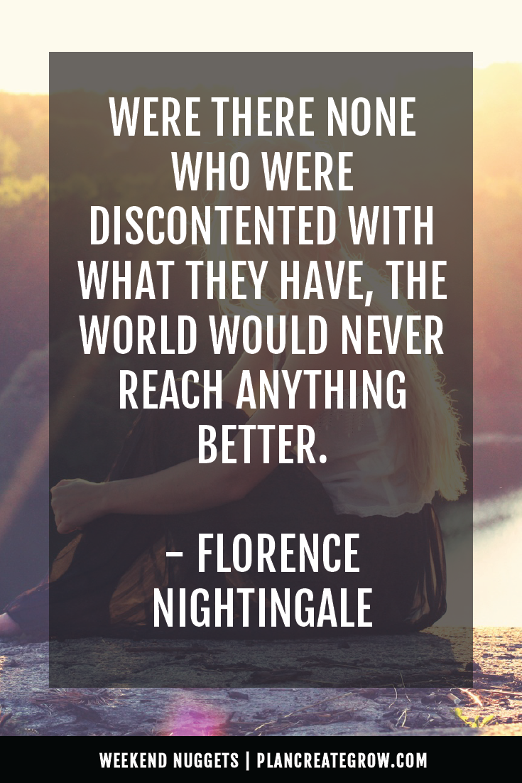 """""""Were there none who were discontented with what they have, the world would never reach anything better."""" - Florence Nightingale  This image forms part of a series called Weekend Nuggets - a collection of quotes and ideas curated to delight and inspire - shared each weekend. For more, visit plancreategrow.com/weekend-nuggets."""
