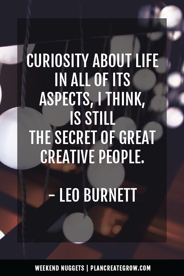 """""""Curiosity about life in all of its aspects, I think, is still the secret of great creative people."""" - Leo Burnett  This image forms part of a series called Weekend Nuggets - a collection of quotes and ideas curated to delight and inspire - shared each weekend. For more, visit plancreategrow.com/weekend-nuggets."""