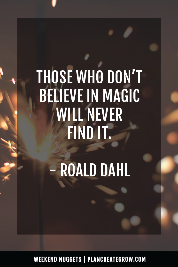 """""""Those who don't believe in the power of magic will never find it."""" - Roald Dahl  This image forms part of a series called Weekend Nuggets - a collection of quotes and ideas curated to delight and inspire - shared each weekend. For more, visit plancreategrow.com/weekend-nuggets."""