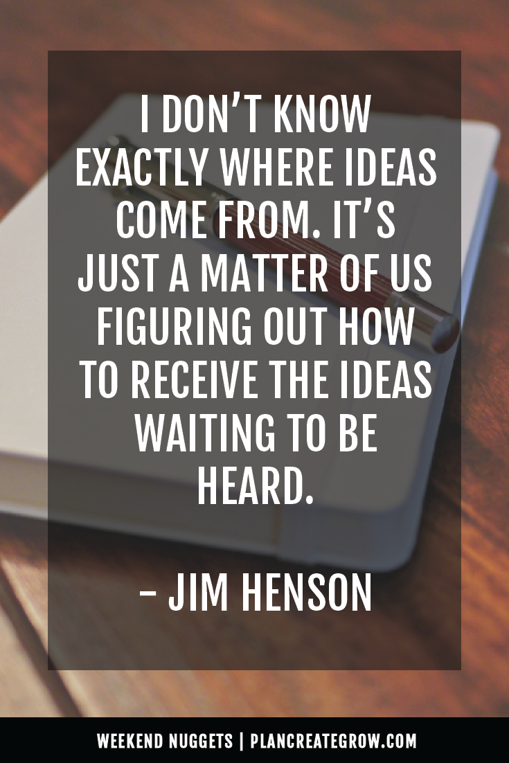 """""""I don't know exactly where ideas come from. It's just a matter of us figuring outhow to receive the ideas waiting to be heard."""" - Jim Henson  This image forms part of a series called Weekend Nuggets - a collection of quotes and ideas curated to delight and inspire - shared each weekend. For more, visit plancreategrow.com/weekend-nuggets."""