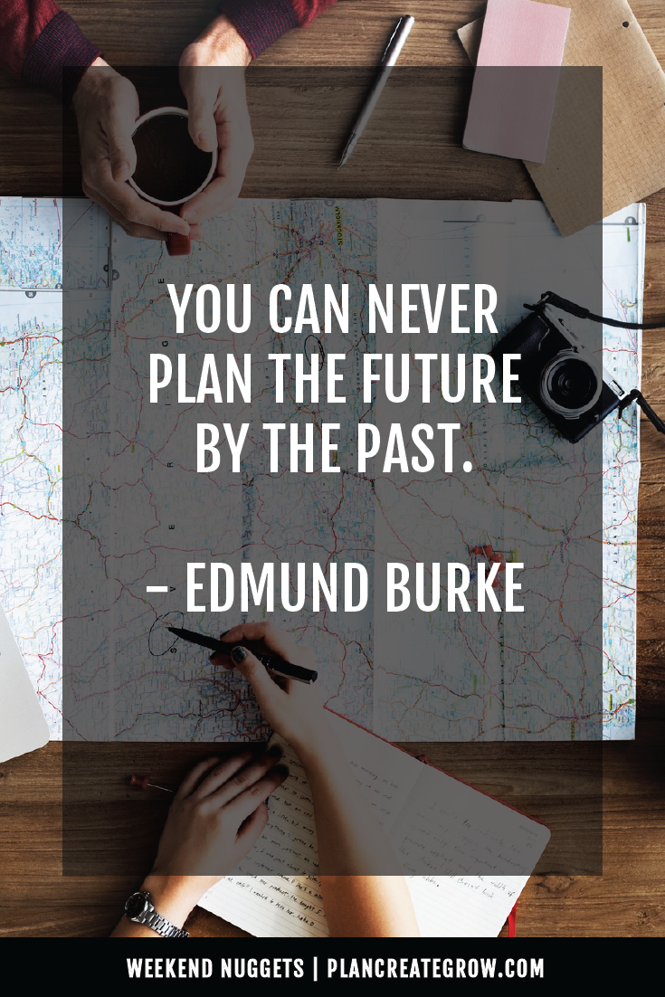 """""""You can never plan the future by the past."""" - Edmund Burke  This image forms part of a series called Weekend Nuggets - a collection of quotes and ideas curated to delight and inspire - shared each weekend. For more, visit plancreategrow.com/weekend-nuggets."""