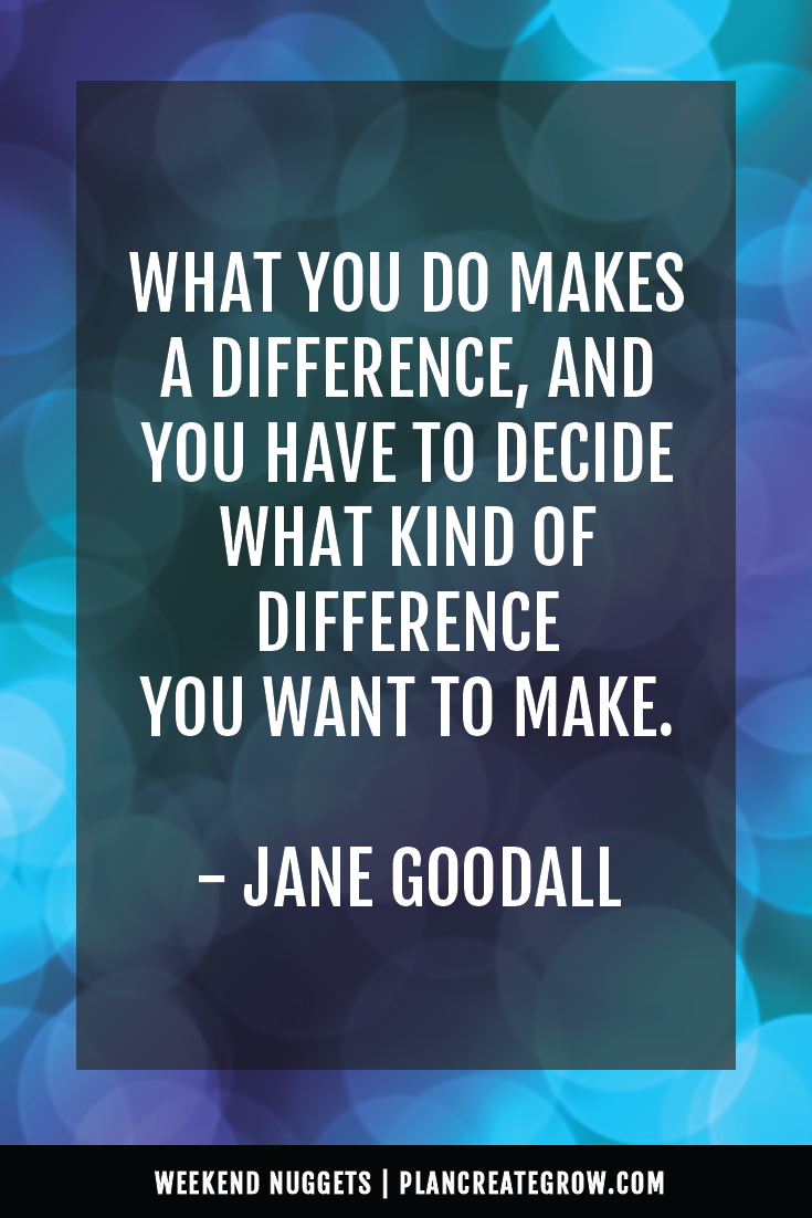 """""""What you do makes a differences, and you have to decide what kind of difference you want to make."""" - Jane Goodall  This image forms part of a series called Weekend Nuggets - a collection of quotes and ideas curated to delight and inspire - shared each weekend. For more, visit plancreategrow.com/weekend-nuggets."""
