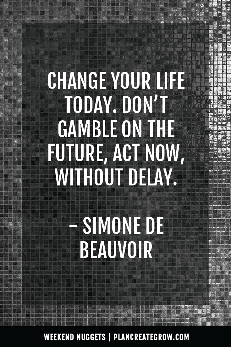 """""""Change your life today. Don't gamble on the future, act now, without delay."""" - Simone de Beauvoir  This image forms part of a series called Weekend Nuggets - a collection of quotes and ideas curated to delight and inspire - shared each weekend. For more, visit plancreategrow.com/weekend-nuggets."""