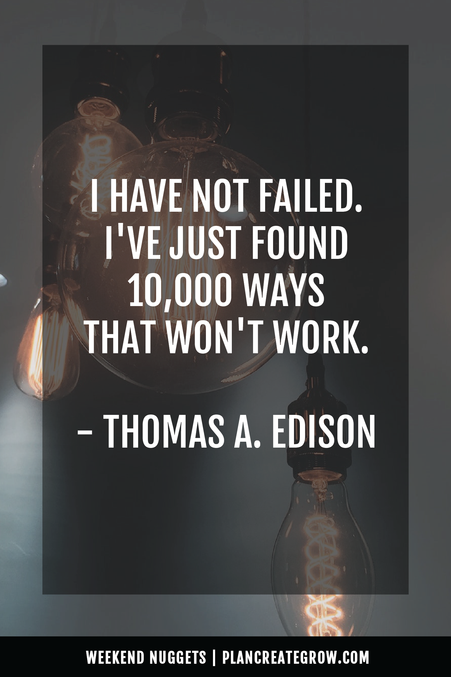 """""""I have not failed. I've just found 10,000 ways that won't work."""" - Thomas A. Edison  This image forms part of a series called Weekend Nuggets - a collection of quotes and ideas curated to delight and inspire - shared each weekend. For more, visit plancreategrow.com/weekend-nuggets."""