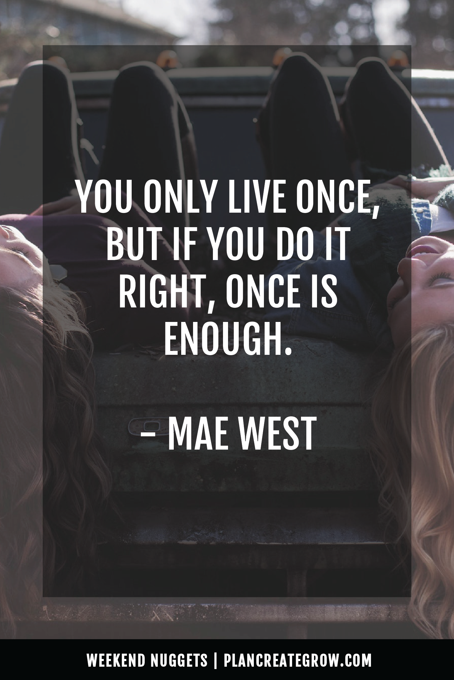 """""""You only live once, but if you do it right, once is enough."""" - Mae West  This image forms part of a series called Weekend Nuggets - a collection of quotes and ideas curated to delight and inspire - shared each weekend. For more, visit plancreategrow.com/weekend-nuggets."""