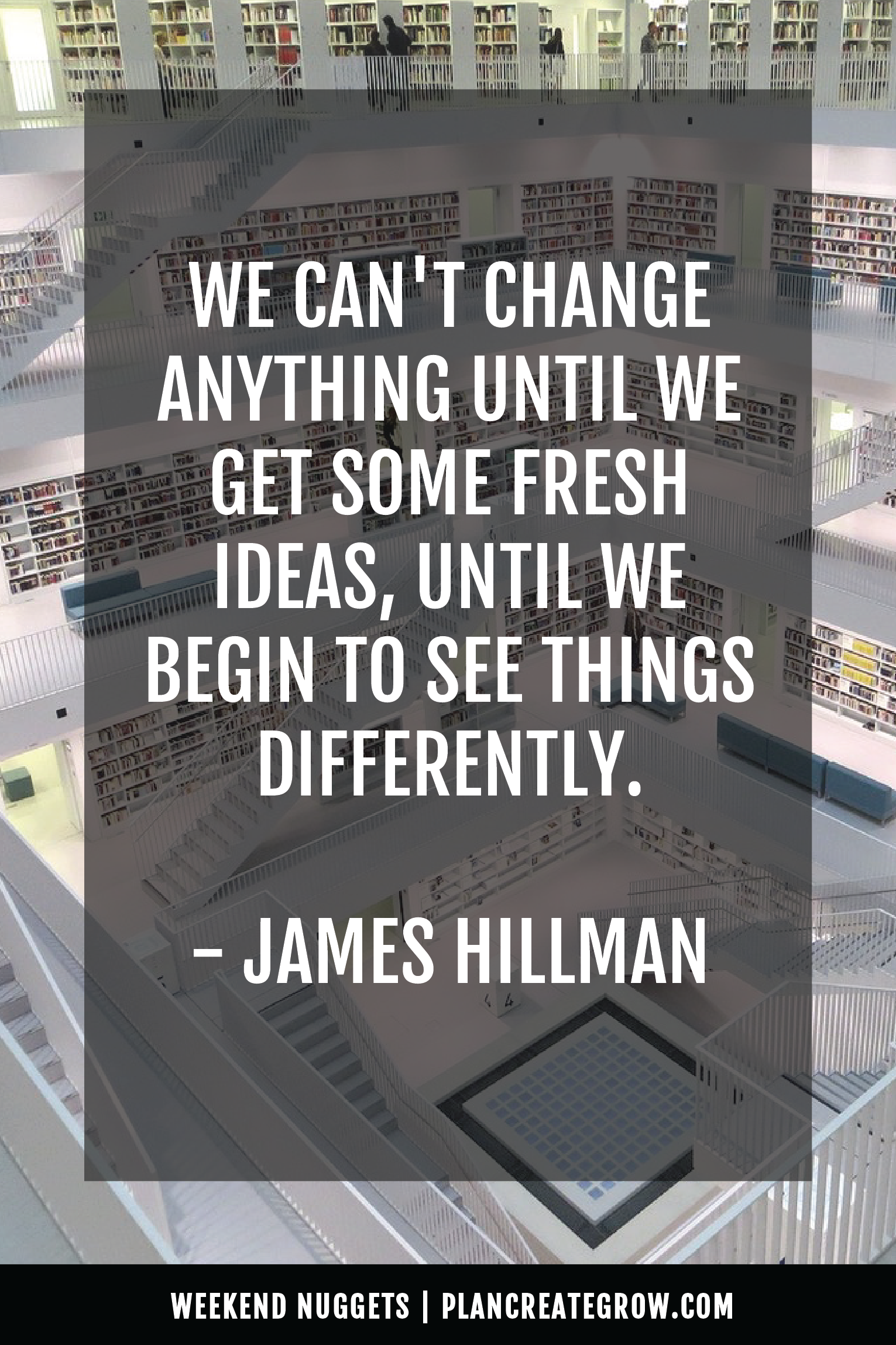 """""""We can't change anything until we get some fresh ideas, until we begin to see things differently."""" - James Hillman  This image forms part of a series called Weekend Nuggets - a collection of quotes and ideas curated to delight and inspire - shared each weekend. For more, visit plancreategrow.com/weekend-nuggets."""