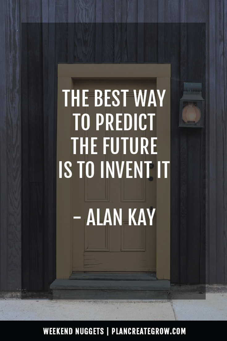 """""""The best way to predict the future is to invent it."""" - Alan Kay  This image forms part of a series called Weekend Nuggets - a collection of quotes and ideas curated to delight and inspire - shared each weekend. For more, visit plancreategrow.com/weekend-nuggets."""