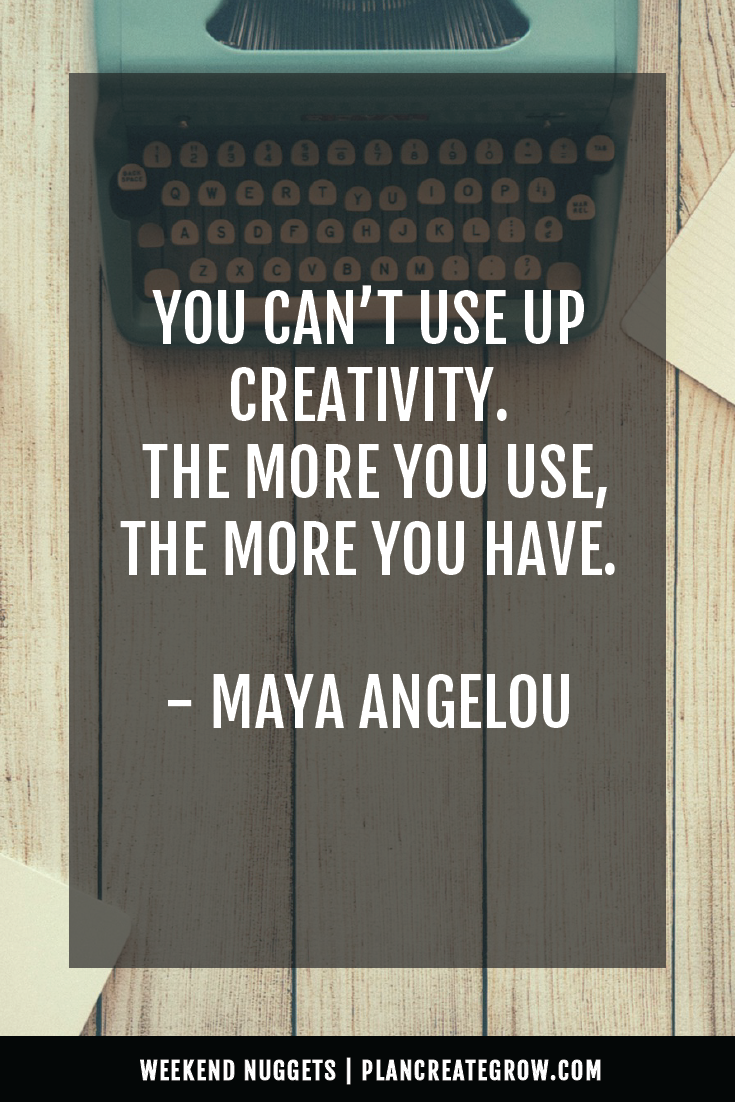 """""""You can't use up creativity. The more you use, the more you have."""" - Maya Angelou  This image forms part of a series called Weekend Nuggets - a collection of quotes and ideas curated to delight and inspire - shared each weekend. For more, visit plancreategrow.com/weekend-nuggets."""
