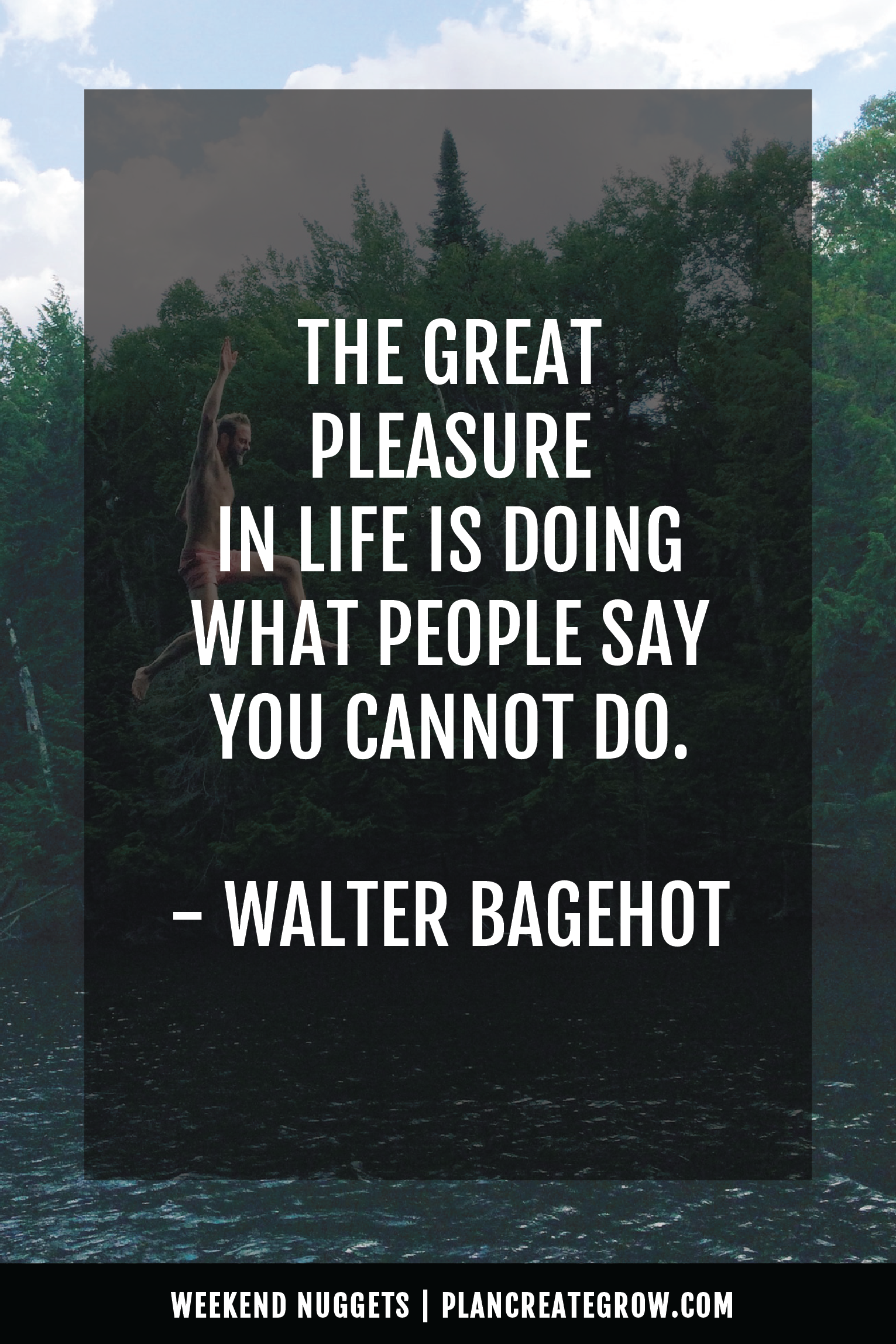 """""""The great pleasure in life is doing what people say you cannot do."""" - Walter Bagehot  This image forms part of a series called Weekend Nuggets - a collection of quotes and ideas curated to delight and inspire - shared each weekend. For more, visit plancreategrow.com/weekend-nuggets."""