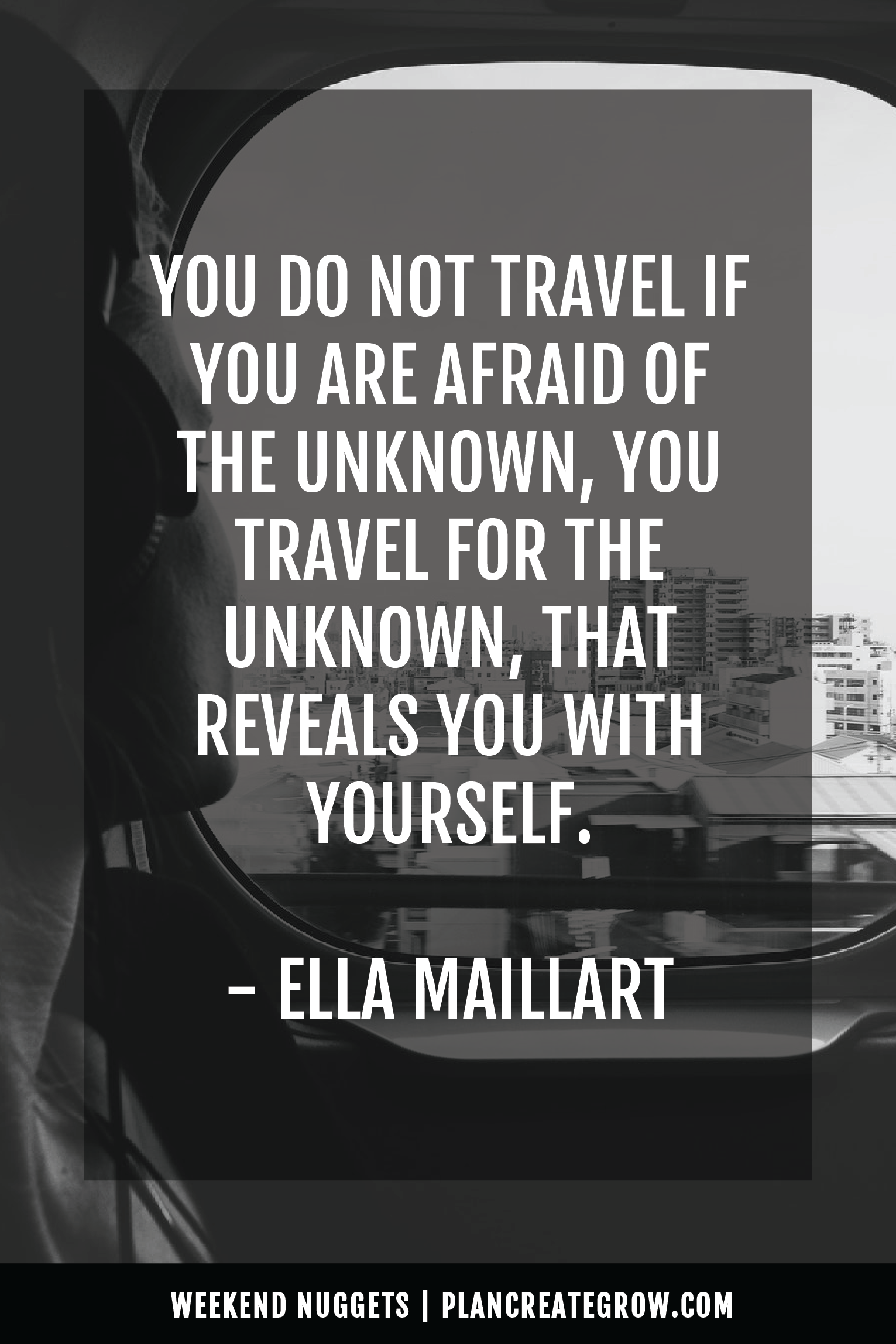 """""""You do not travel if you are afraid of the unknown, you travel for the unknown, that reveals you with yourself."""" - Ella Maillart  This image forms part of a series called Weekend Nuggets - a collection of quotes and ideas curated to delight and inspire - shared each weekend. For more, visit plancreategrow.com/weekend-nuggets."""