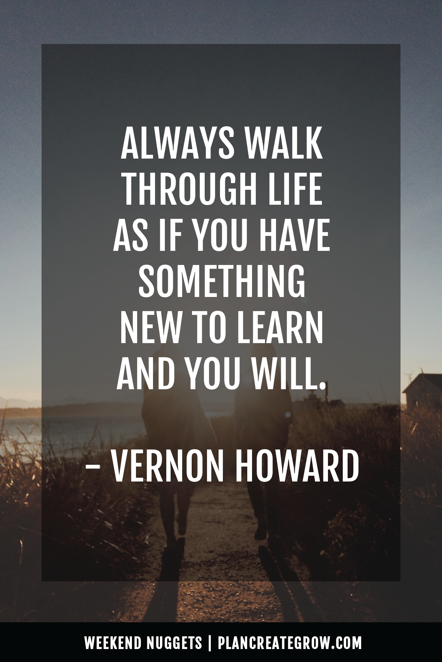 """""""Always walk through life as if you have something new to learn."""" - Vernon Howard  This image forms part of a series called Weekend Nuggets - a collection of quotes and ideas curated to delight and inspire - shared each weekend. For more, visit plancreategrow.com/weekend-nuggets."""
