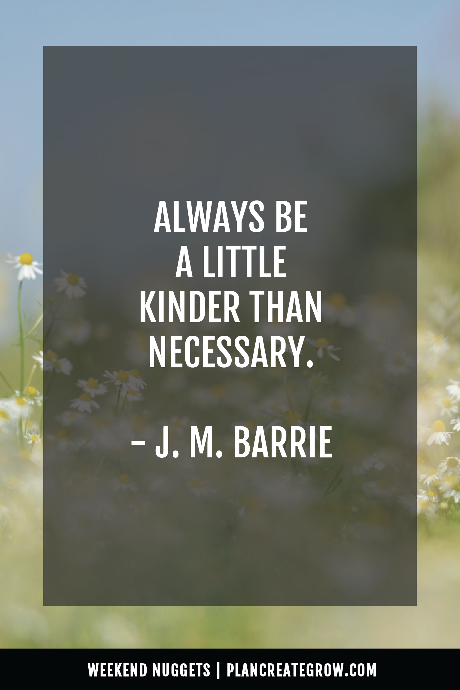 """""""Always be a little kinder than necessary."""" - J. M. Barrie  This image forms part of a series called Weekend Nuggets - a collection of quotes and ideas curated to delight and inspire - shared each weekend. For more, visit plancreategrow.com/weekend-nuggets."""