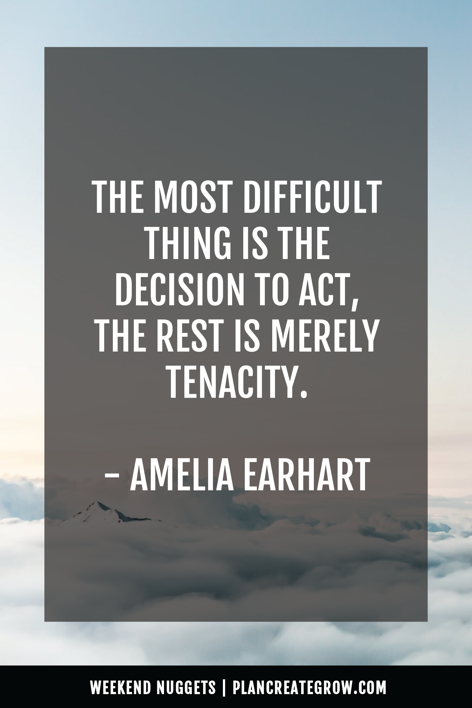 """""""The most difficult thing is the decision to act, the rest is merely tenacity."""" - Amelia Earhart  This image forms part of a series called Weekend Nuggets - a collection of quotes and ideas curated to delight and inspire - shared each weekend. For more, visit plancreategrow.com/weekend-nuggets."""