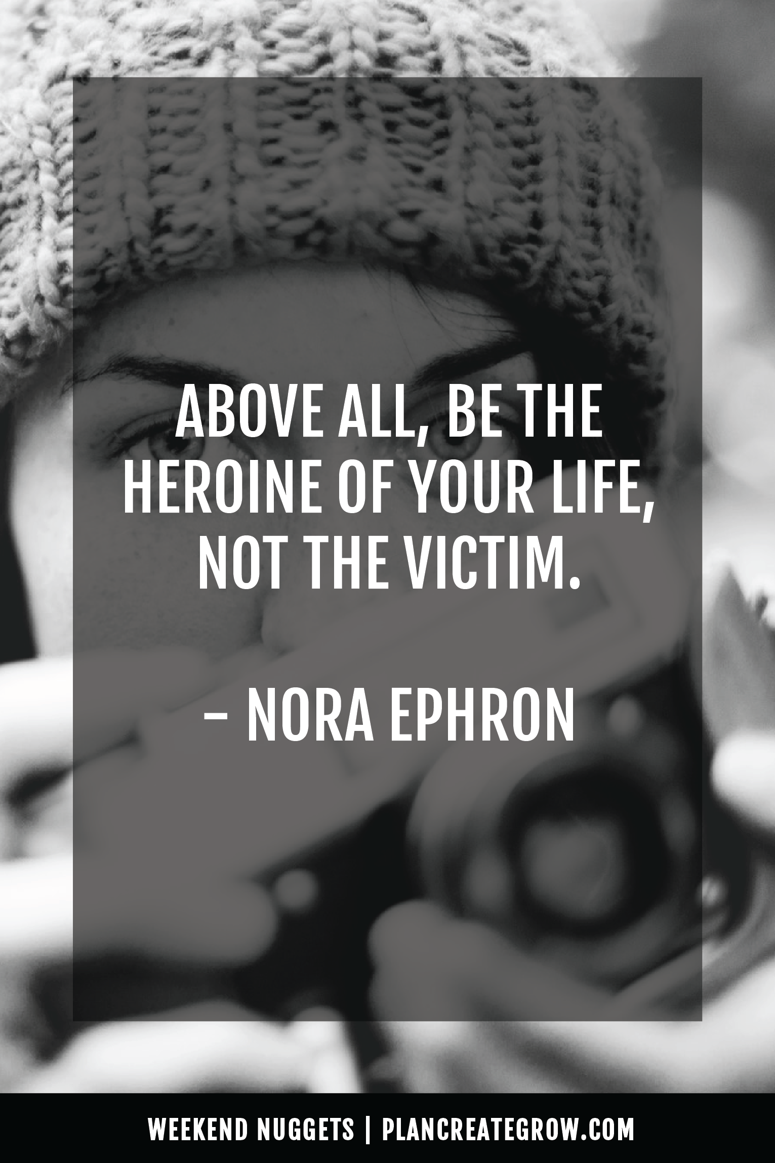 """""""Above all else, be the heroine of your life, not the victim."""" - Nora Ephron  This image forms part of a series called Weekend Nuggets - a collection of quotes and ideas curated to delight and inspire - shared each weekend. For more, visit plancreategrow.com/weekend-nuggets."""