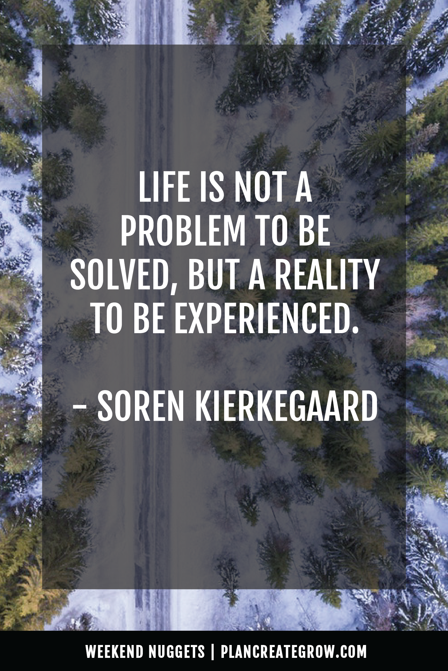 """""""Life is not a problem to be solved, but a reality to be experienced."""" Soren Kierkegaard  This image forms part of a series called Weekend Nuggets - a collection of quotes and ideas curated to delight and inspire - shared each weekend. For more, visit plancreategrow.com/weekend-nuggets."""