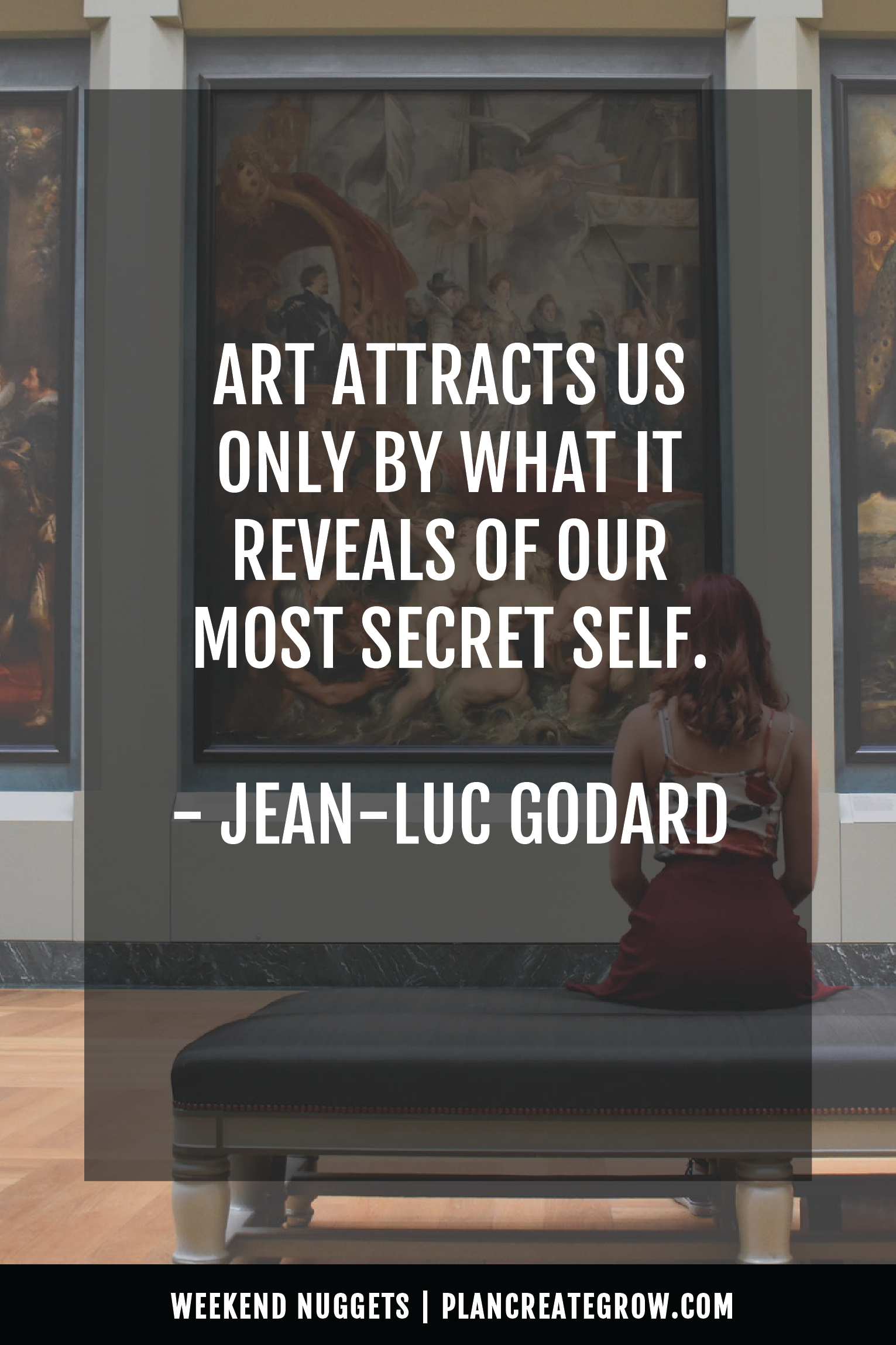"""""""Art attracts us only by what is reveals of our most secret self."""" - Jean-Luc Goddard  This image forms part of a series called Weekend Nuggets - a collection of quotes and ideas curated to delight and inspire - shared each weekend. For more, visit plancreategrow.com/weekend-nuggets."""