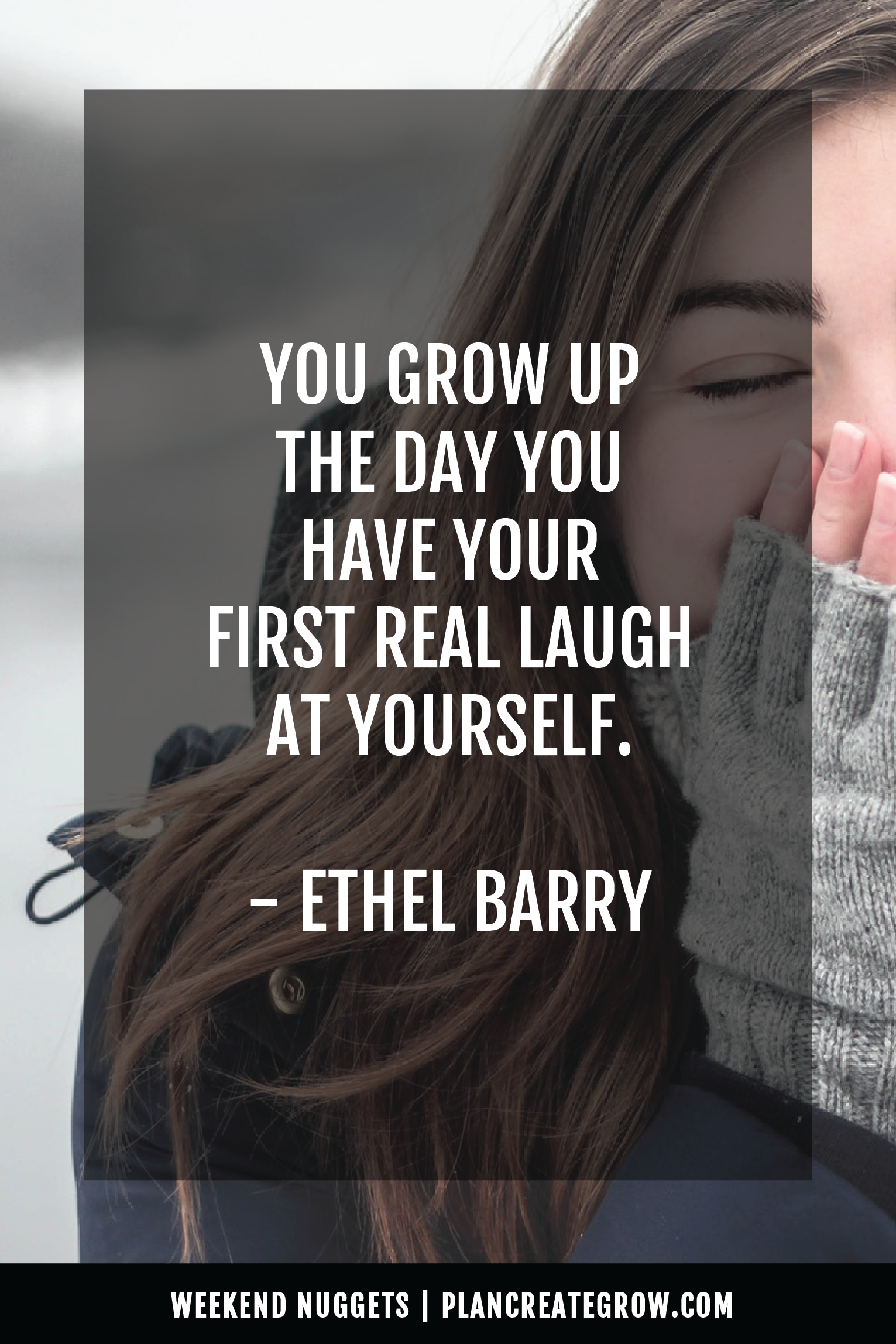 """""""You grow up the day you have your first real laugh at yourself."""" - Ethel Barry  This image forms part of a series called Weekend Nuggets - a collection of quotes and ideas curated to delight and inspire - shared each weekend. For more, visit plancreategrow.com/weekend-nuggets."""