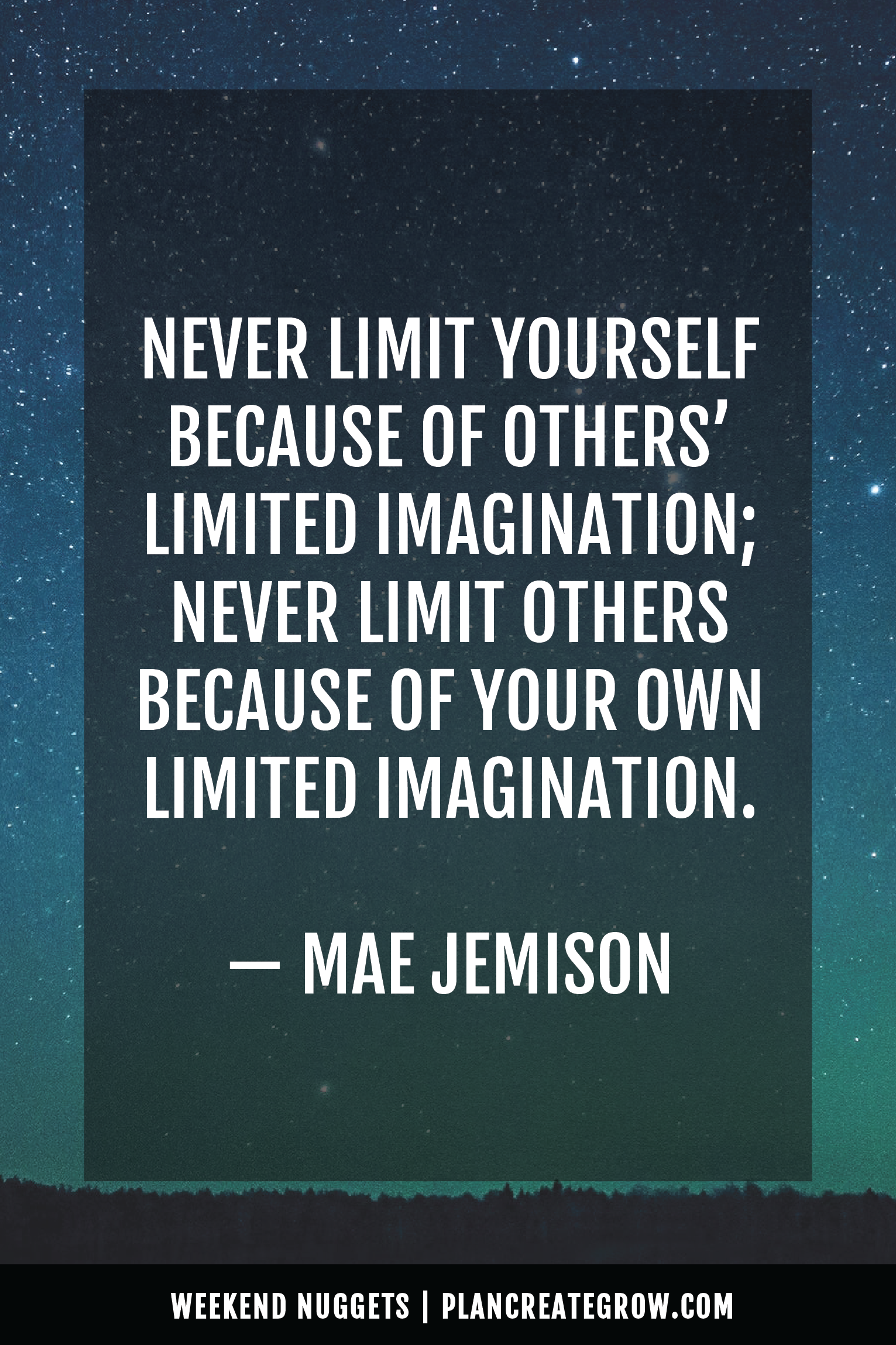 """""""Never limit yourself because of others' limited imaginations; never limit others because of your own limited imagination."""" - Mae Jemison  This image forms part of a series called Weekend Nuggets - a collection of quotes and ideas curated to delight and inspire - shared each weekend. For more, visit plancreategrow.com/weekend-nuggets."""