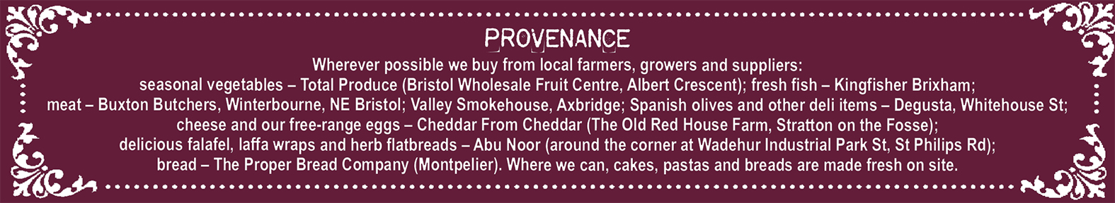 Provenance  Wherever possible we buy from local farmers, growers and suppliers:  seasonal vegetables – Total Produce (Bristol Wholesale Fruit Centre, Albert Crescent); fresh fish – Kingfisher Brixham;  meat – Buxton Butchers, Winterbourne, NE Bristol; Valley Smokehouse, Axbridge; Spanish olives and other deli items – Degusta, Whitehouse St;  cheese and our free-range eggs – Cheddar From Cheddar (The Old Red House Farm, Stratton on the Fosse);  delicious falafel, laffa wraps and herb flatbreads – Abu Noor (around the corner at Wadehur Industrial Park St, St Philips Rd);  bread – The Proper Bread Company (Montpelier). Where we can, cakes, pastas and breads are made fresh on site.