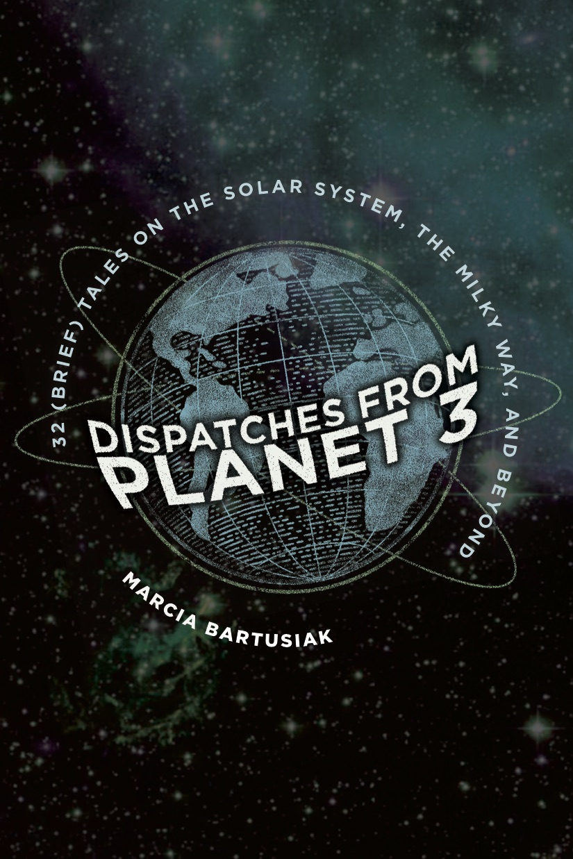 Dispatches from Planet Three:  Thirty-Two (Brief) Tales on the Solar System, the Milky Way, and Beyond