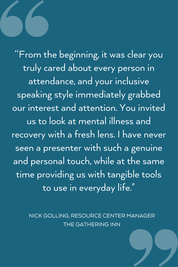 """From the beginning, it was clear you truly cared about every person in attendance, and your inclusive speaking style immediately grabbed our interest and attention. You invited us to look at mental illness and recov (7).png"