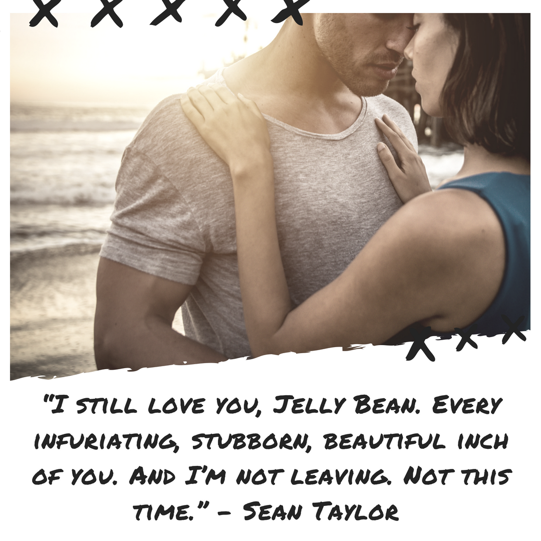"""I still love you, Jelly Bean. Every infuriating, stubborn, beautiful inch of you. And I'm not leaving. Not this time."" Sean.png"