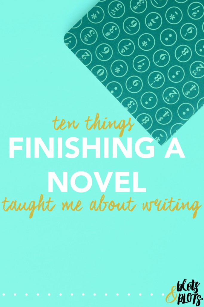 Ten Things Finishing a Novel Taught Me About Writing | Blots & Plots