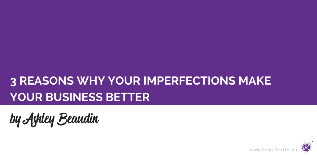 3 Reasons Why Your Imperfections Make Your Business Better