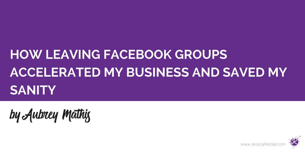 How Leaving Facebook Groups Accelerated My Business and Saved My Sanity