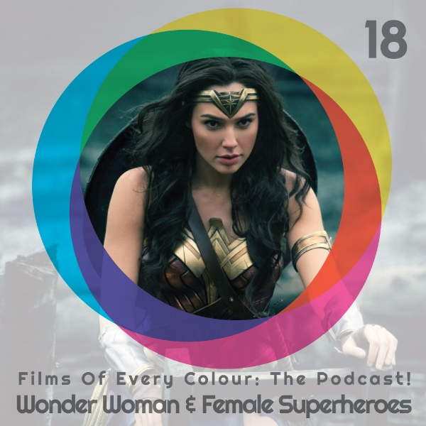 Films Of Every Colour podcast ep.18 Wonder Woman & Female Superheroes