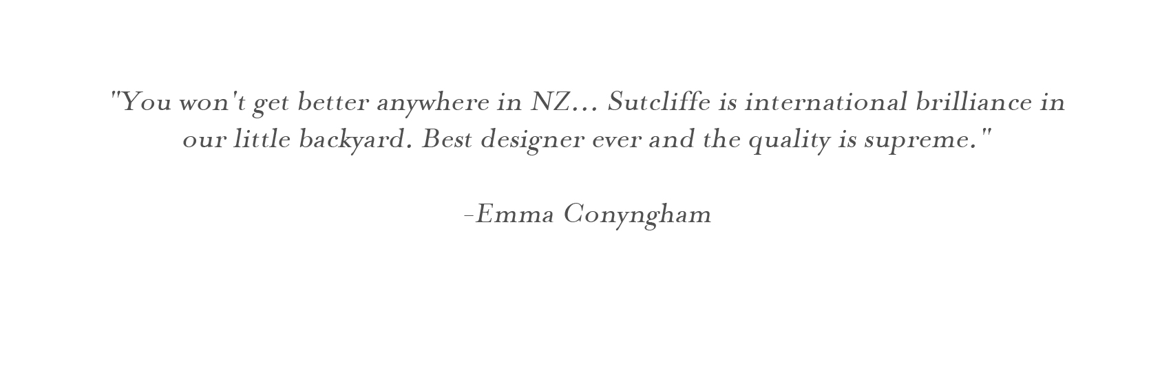 """You won't get better anywhere in NZ... Sutcliffe is international brilliance in our little backyard. Best designer ever and the quality is supreme.""  -Emma Conyngham"