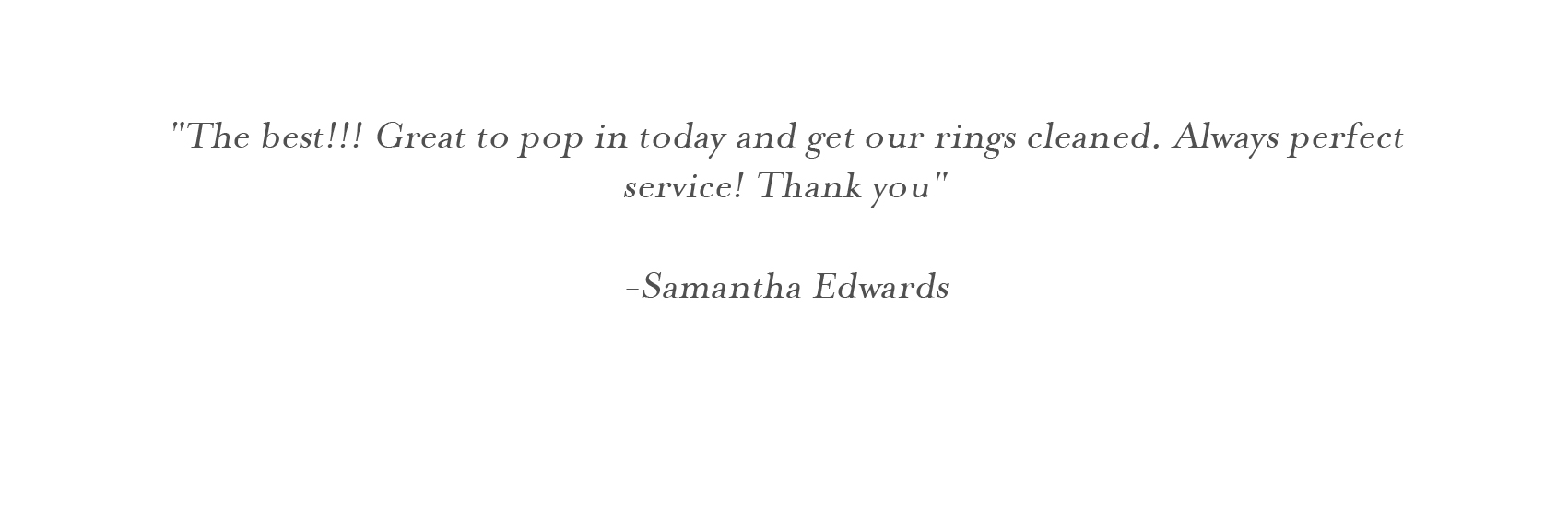 """The best!!! Great to pop in today and get our rings cleaned. Always perfect service! Thank you""  -Samantha Edwards"