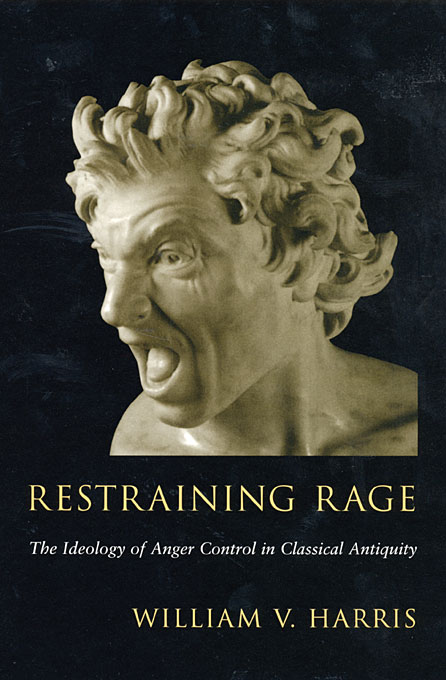 Restraining Rage: The Ideology of Anger Control in Classical Antiquity