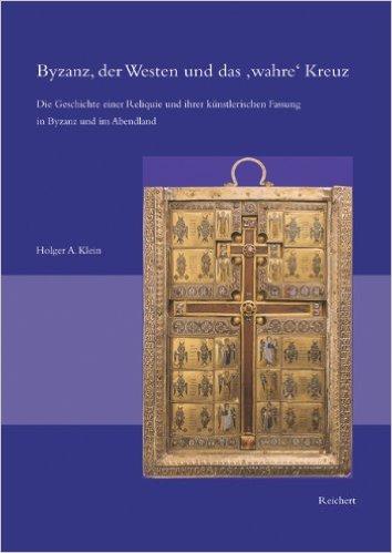 Byzanz, der Westen und das wahre Kreuz. Die Geschichte einer Reliquie und ihrer künstlerischen Fassung in Byzanz und im Abendland