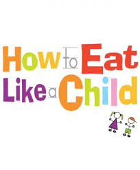how to eat like a child.jpg