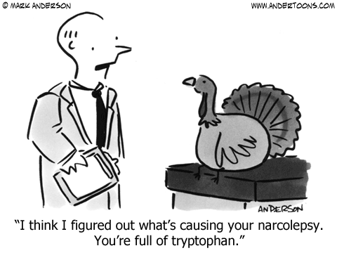 "A doctor is talking to a turkey and says ""I think I know what is causing your narcolepsy. You're full of tryptophan. Tryptophan is an amino acid that can make you sleepy, but it can also improve mood and help treat depression."