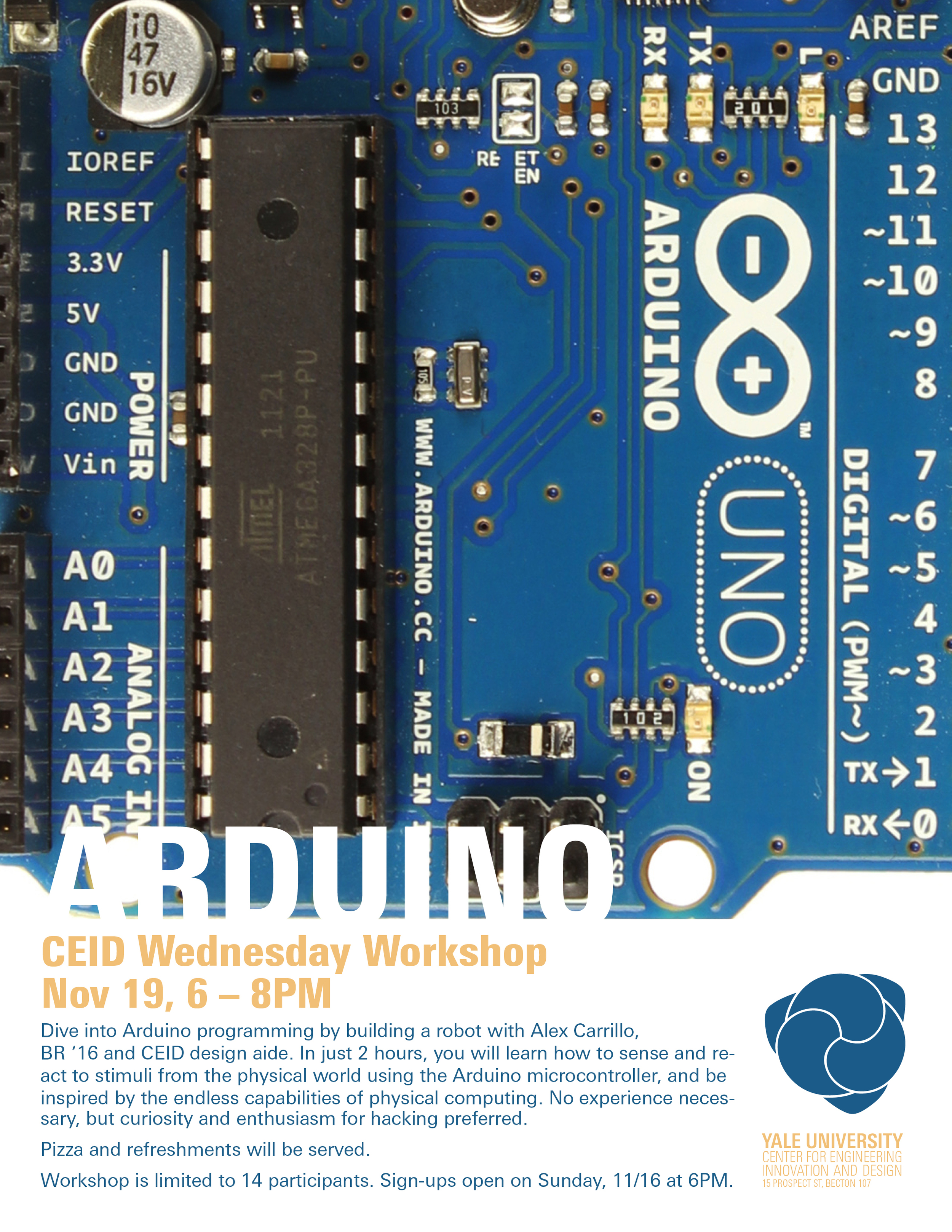 Want to learn more about Arduino? Dive into   Arduino   programming by building a robot with Alex Carrillo, BR '16 and CEID design aide. In just 2 hours, you will learn how to sense and react to stimuli from the physical world using the   Arduino   microcontroller, and be inspired by the endless capabilities of physical computing. No experience necessary, but curiosity and enthusiasm for hacking preferred.