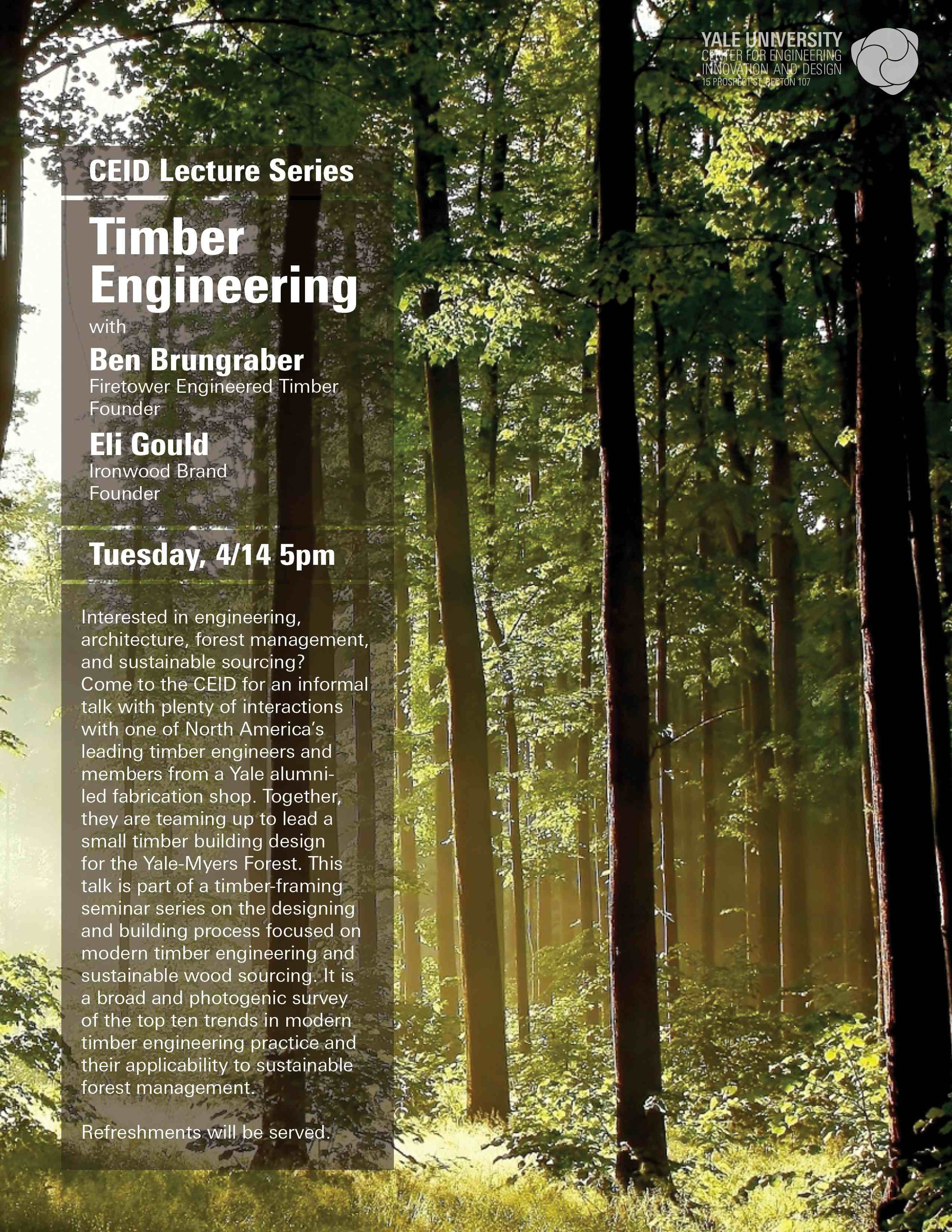 Ben Brungraber  (Firetower Engineered Timber, Founder)  Eli Gould  (Ironwood Brand, Founder)  Interested in engineering, architecture, forest management, and sustainable sourcing? Come to the CEID for an informal talk with plenty of interactions with one of North America's leading timber engineers and members from a Yale alumni-led fabrication shop. Together, they are teaming up to lead a small timber building design for the Yale-Myers Forest. This talk is part of a timber-framing seminar series on the designing and building process focused on modern timberengineering and sustainable wood sourcing. It is a broad and photogenic survey of the top ten trends in modern timber engineering practice and their applicability to sustainable forest management.