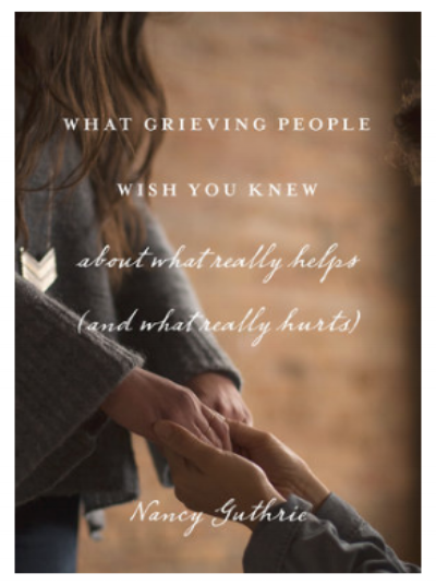 """What Grieving People Wish You Knew About What Really Helps (and What Really Hurts)"" by Nancy Guthrie"