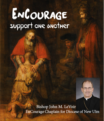 "What is Encourage? - EnCourage is a confidential support group dedicated to the spiritual needs of parents, siblings, and other relatives and friends of persons who have same-sex attractions (SSA). Anchored in the spiritual and moral teachings of the Roman Catholic Church, EnCourage members support one another and their loved ones through discussion, prayer, and fellowship. Four times a year, a group gathers to discuss a topic that each member attending has in common – their loved one has same-sex-attraction (SSA).In the Diocese of New Ulm, EnCourage has been meeting on a quarterly basis since April of 2016. The group facilitator is Sr. Candace Fier, director of the diocesan Office of Family Life. ""Each participant's journey is unique, shaped by the circumstances and relationships surrounding them and their loved ones,"" said Sr. Candace. ""Encourage meetings are meant to provide an opportunity for family and friends to give and receive support from one another, as well as guidance in their own spiritual development,"" she said.The dignity and identity of Christian persons are not determined by their sexual attractions, but by their relation to Jesus Christ through faith, hope, and love. Therefore, the overall goals of EnCourage are:Help members themselves to grow spiritually through prayer, meditation, spiritual direction, frequent attendance at Holy Mass, and frequent reception of the sacraments of Penance and Holy Eucharist;Enable members to gain a deeper understanding of the needs, and issues experienced by men and women with same-sex attractions;Help members establish and maintain a healthy and wholesome relationship with the loved one who experiences same-sex attractions;Assist other parents and families to reach out with compassion and truth to their loved one with same-sex feelings and behaviors;Witness to their loved one by their own lives that a happy, wholesome life is to be found in union with Jesus Christ through His body, the Church."