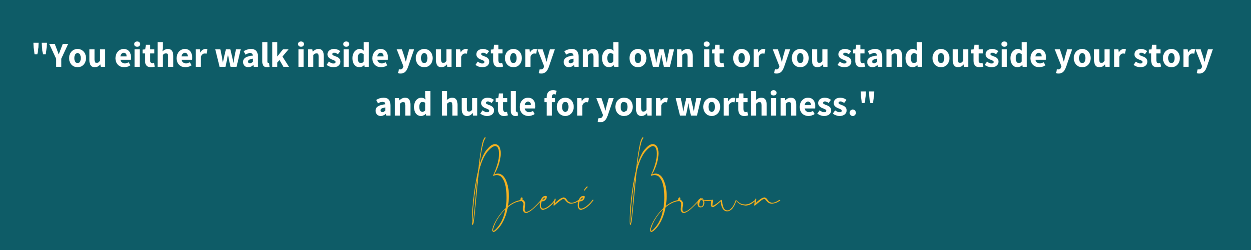 _You either walk inside your story and own it or you stand outside your story and hustle for your worthiness._ - Brené Brown (1).png