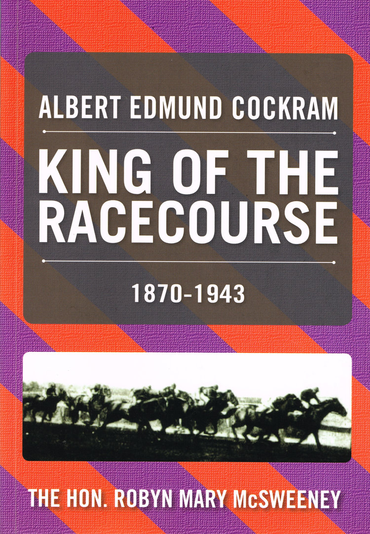 Albert Edmund Cockram king of the racecourse 1870-1943   The Hon. Robyn Mary McSweeney