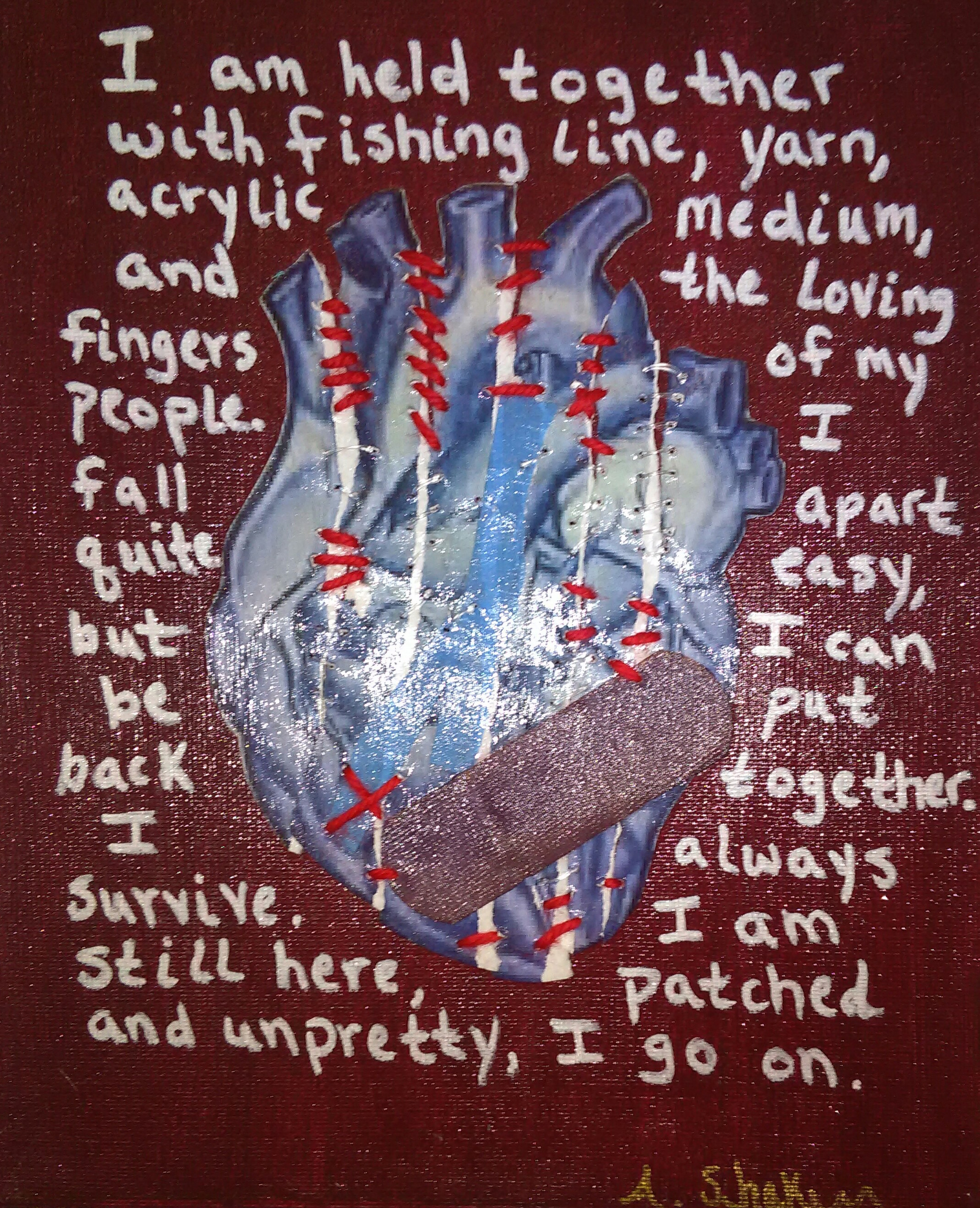 """Image Description: A mixed media acrylic painting on canvas. Background is a deep burgundy red, with blue paper anatomical heart over it. The heart is torn in strips and then placed back together so you can see the torn edges. A purple bandaid and strips of blue painter's tape are layered over that. The heart is hand-stitched over with red yard and heavy weight clear fishing line. The entire piece is then coated in clear gel medium to hold it firmly together. Around the image, in white paint, original text reads """"I am held together with fishing line, yarn, acrylic medium, and the loving fingers of my people. I fall apart quite easy, but I can be put back together. I always survive. I am still here, patched and unpretty, I go on.""""  This piece speaks for itself, being about survival. It is currently available for purchase at  http://mkt.com/shakur-arts"""