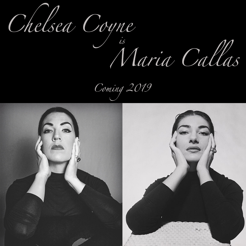 CHELSEA COYNE is MARIA CALLAS - Chelsea Coyne IS the legendary Operatic Diva Maria Callas in this one woman show which takes the audience on a journey through Maria's emotional, heart-wrenching, controversial life and musical career through song and real footage of The Callas herself.Coming 2019.